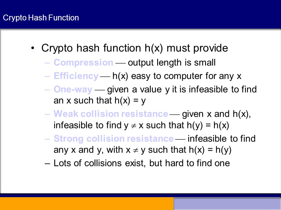 Crypto Hash Function Crypto hash function h(x) must provide –Compression  output length is small –Efficiency  h(x) easy to computer for any x –One-way  given a value y it is infeasible to find an x such that h(x) = y –Weak collision resistance  given x and h(x), infeasible to find y  x such that h(y) = h(x) –Strong collision resistance  infeasible to find any x and y, with x  y such that h(x) = h(y) –Lots of collisions exist, but hard to find one