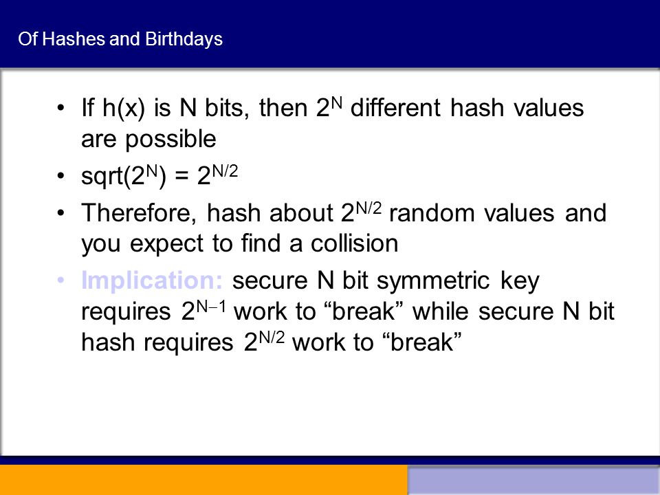 Of Hashes and Birthdays If h(x) is N bits, then 2 N different hash values are possible sqrt(2 N ) = 2 N/2 Therefore, hash about 2 N/2 random values and you expect to find a collision Implication: secure N bit symmetric key requires 2 N  1 work to break while secure N bit hash requires 2 N/2 work to break