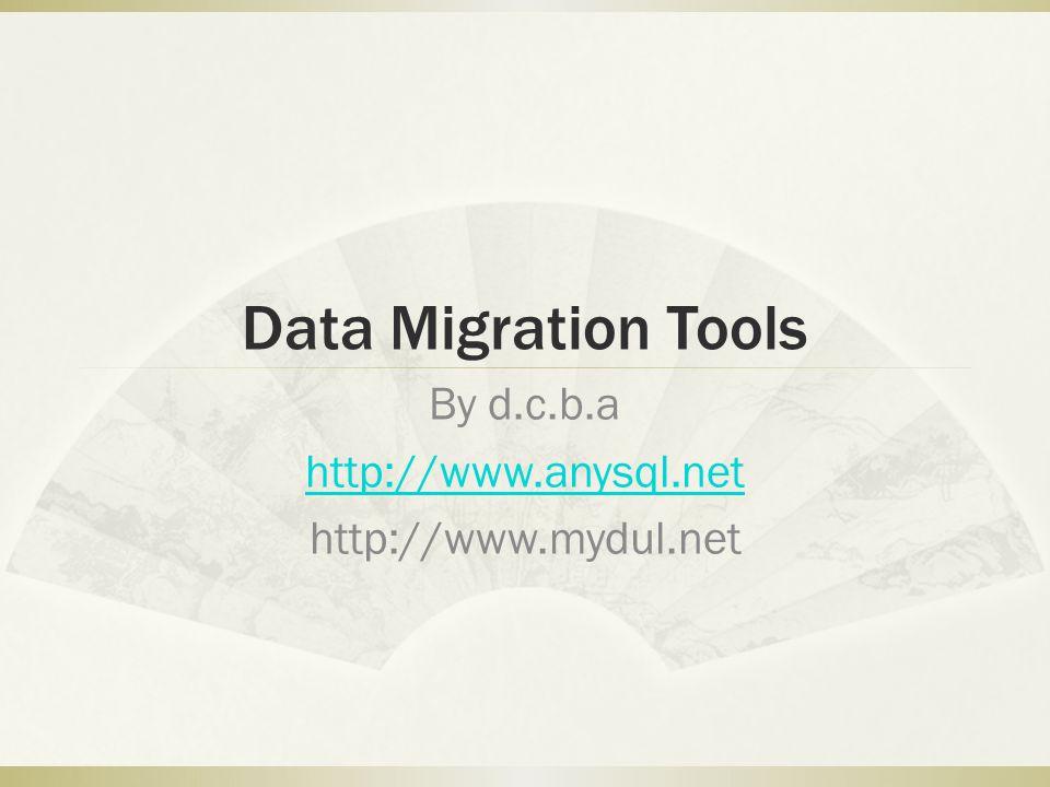 Data Migration Tools By d.c.b.a http://www.anysql.net http://www.mydul.net