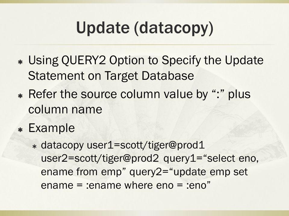 Update (datacopy)  Using QUERY2 Option to Specify the Update Statement on Target Database  Refer the source column value by : plus column name  Example  datacopy user1=scott/tiger@prod1 user2=scott/tiger@prod2 query1= select eno, ename from emp query2= update emp set ename = :ename where eno = :eno