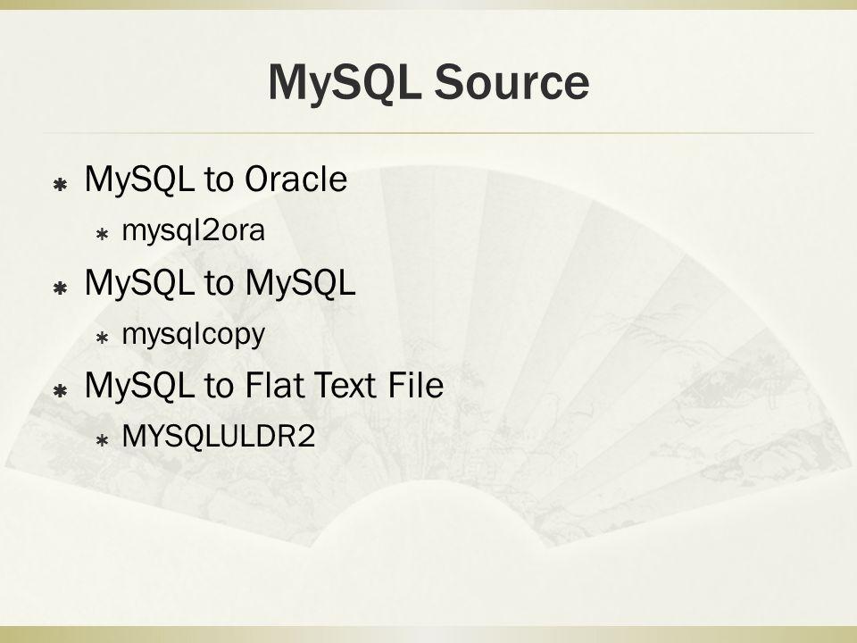 MySQL Source  MySQL to Oracle  mysql2ora  MySQL to MySQL  mysqlcopy  MySQL to Flat Text File  MYSQLULDR2
