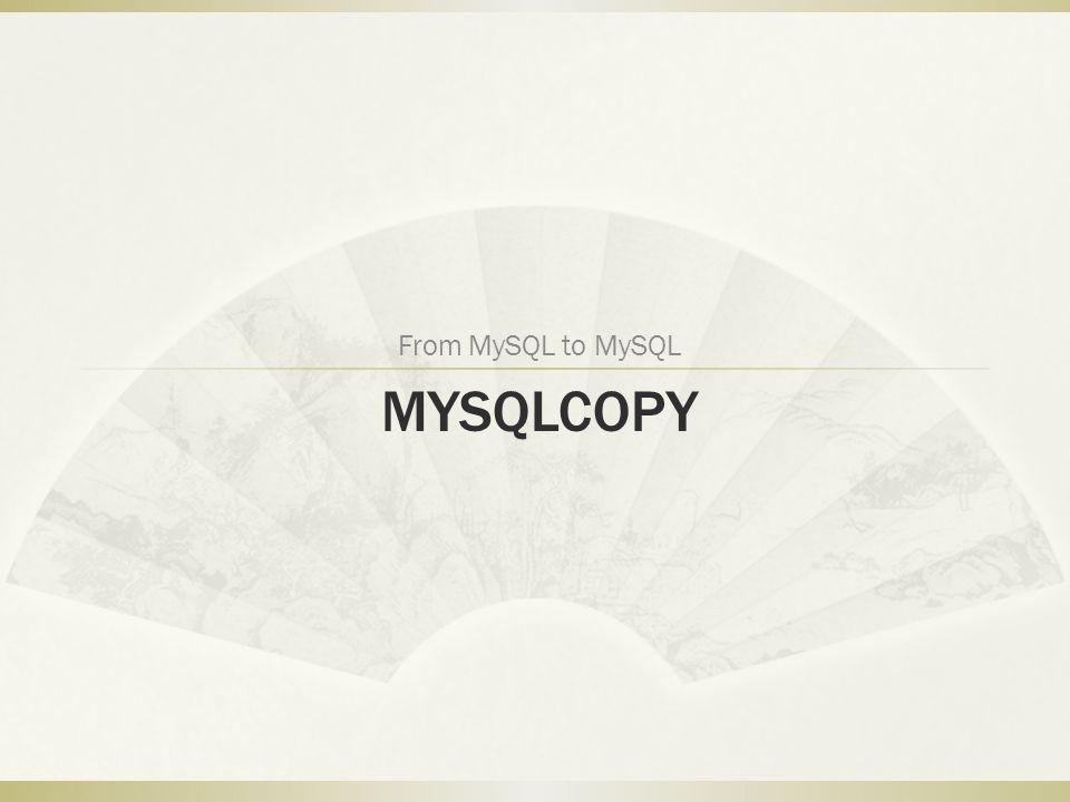 MYSQLCOPY From MySQL to MySQL
