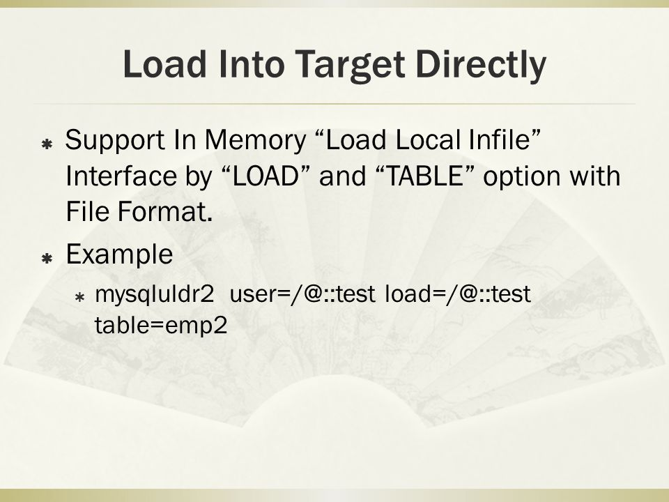 Load Into Target Directly  Support In Memory Load Local Infile Interface by LOAD and TABLE option with File Format.