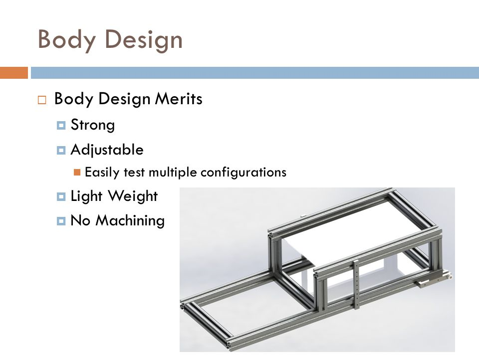 Body Design  Body Design Merits  Strong  Adjustable Easily test multiple configurations  Light Weight  No Machining