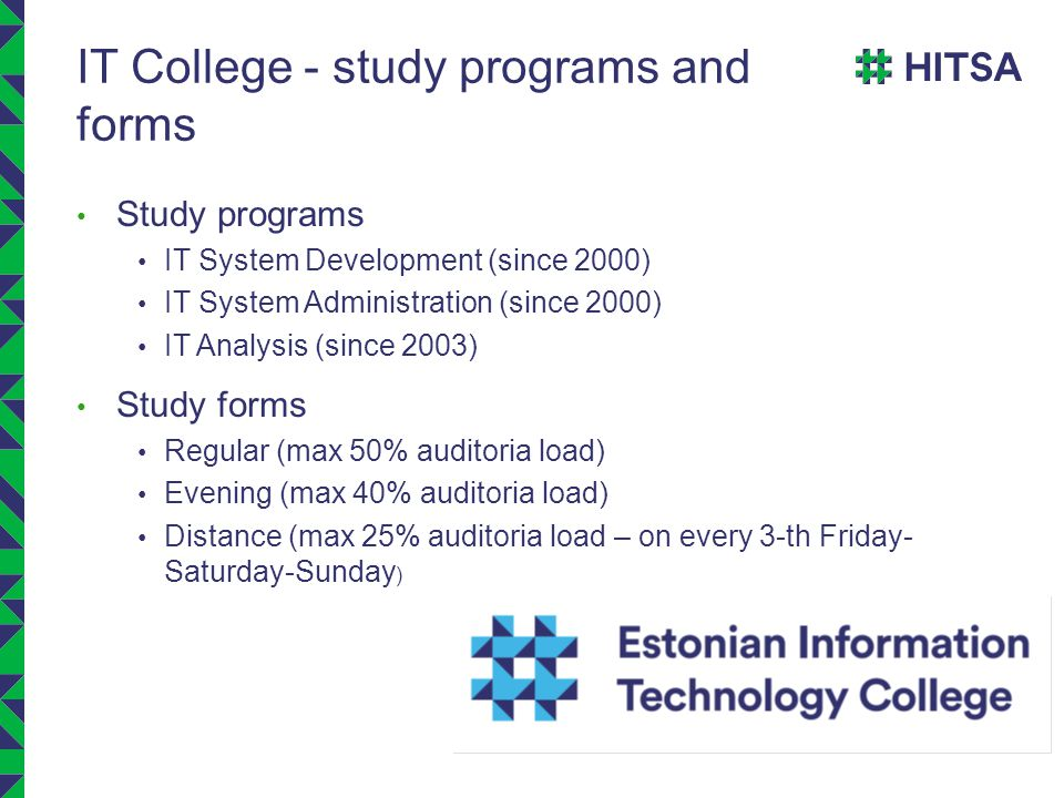 IT College - study programs and forms Study programs IT System Development (since 2000) IT System Administration (since 2000) IT Analysis (since 2003) Study forms Regular (max 50% auditoria load) Evening (max 40% auditoria load) Distance (max 25% auditoria load – on every 3-th Friday- Saturday-Sunday )