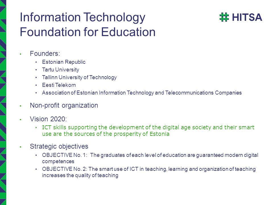 Information Technology Foundation for Education Founders: Estonian Republic Tartu University Tallinn University of Technology Eesti Telekom Association of Estonian Information Technology and Telecommunications Companies Non-profit organization Vision 2020: ICT skills supporting the development of the digital age society and their smart use are the sources of the prosperity of Estonia Strategic objectives OBJECTIVE No.