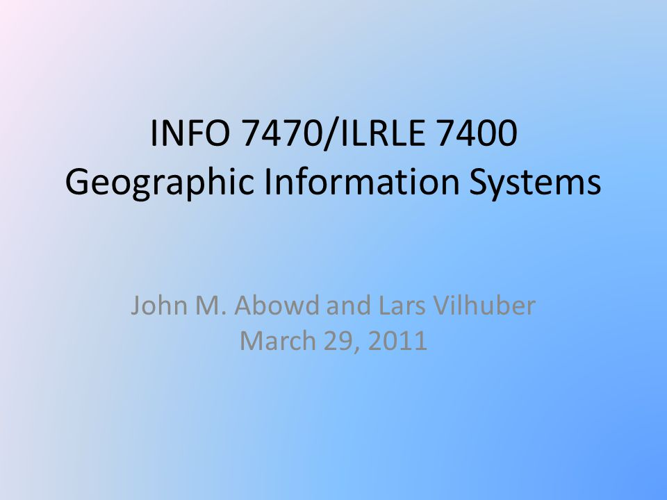 INFO 7470/ILRLE 7400 Geographic Information Systems John M. Abowd and Lars Vilhuber March 29, 2011