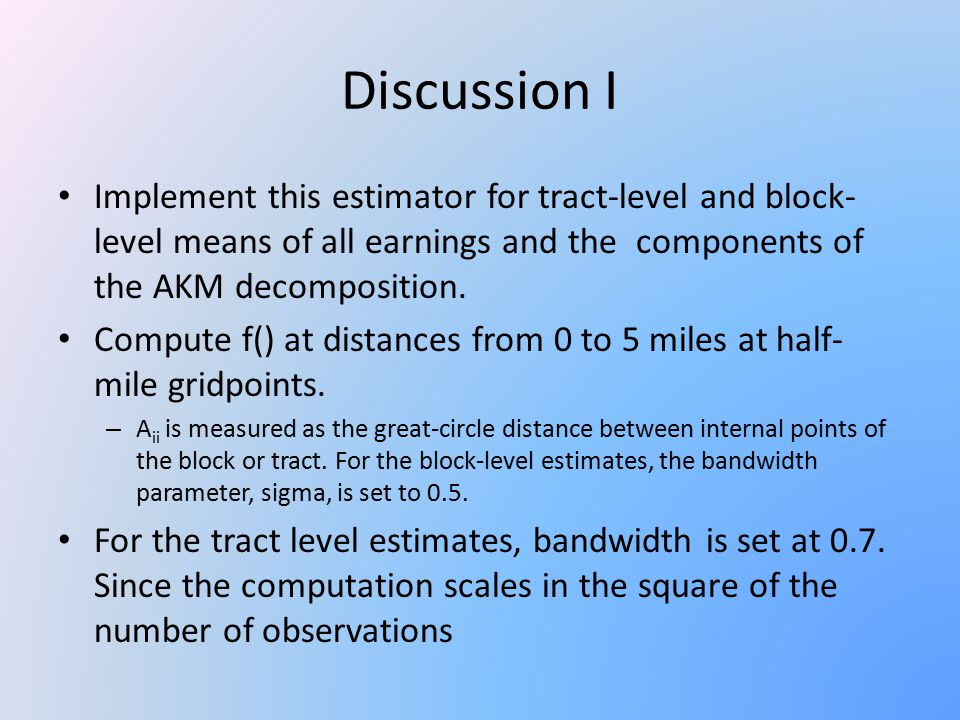 Discussion I Implement this estimator for tract-level and block- level means of all earnings and the components of the AKM decomposition.