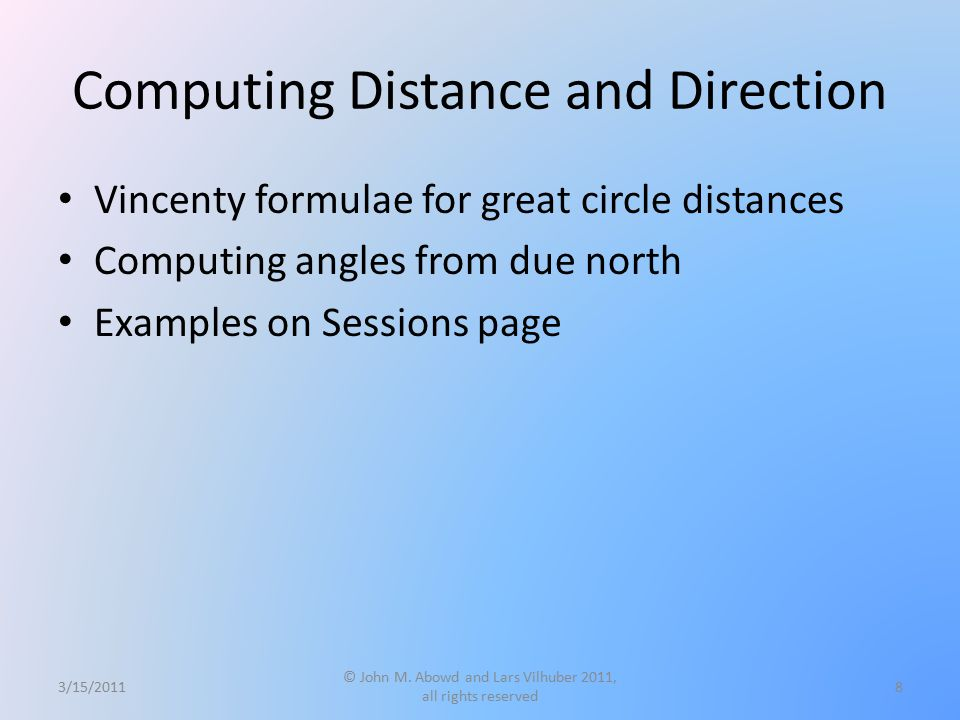 Computing Distance and Direction Vincenty formulae for great circle distances Computing angles from due north Examples on Sessions page 3/15/2011 © John M.