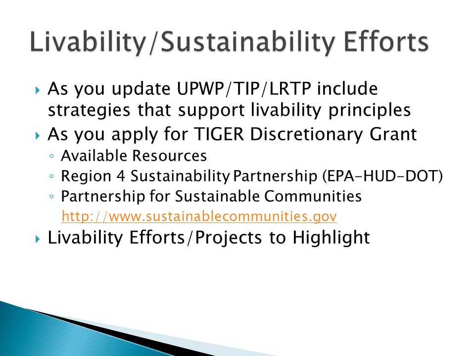  As you update UPWP/TIP/LRTP include strategies that support livability principles  As you apply for TIGER Discretionary Grant ◦ Available Resources ◦ Region 4 Sustainability Partnership (EPA-HUD-DOT) ◦ Partnership for Sustainable Communities http://www.sustainablecommunities.gov  Livability Efforts/Projects to Highlight