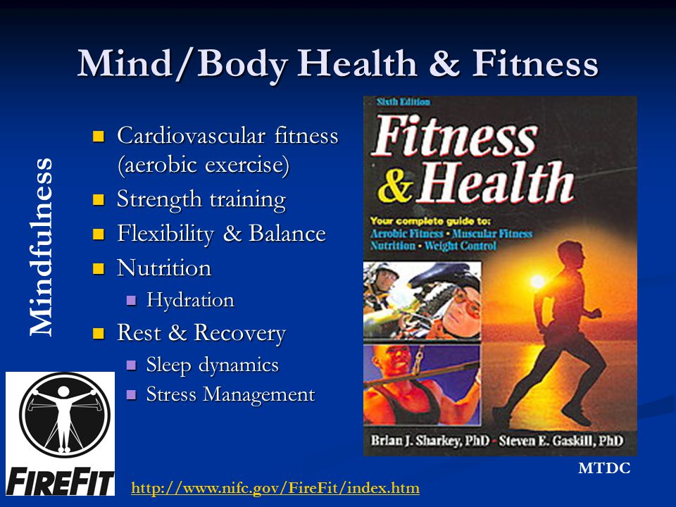 Mind/Body Health & Fitness Cardiovascular fitness (aerobic exercise) Cardiovascular fitness (aerobic exercise) Strength training Strength training Flexibility & Balance Flexibility & Balance Nutrition Nutrition Hydration Hydration Rest & Recovery Rest & Recovery Sleep dynamics Sleep dynamics Stress Management Stress Management Mindfulness http://www.nifc.gov/FireFit/index.htm MTDC