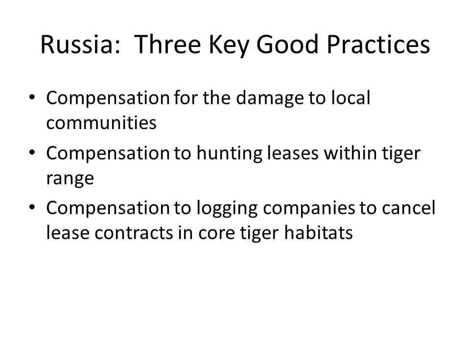 Russia: Three Key Good Practices Compensation for the damage to local communities Compensation to hunting leases within tiger range Compensation to logging companies to cancel lease contracts in core tiger habitats