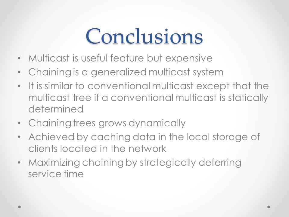 Conclusions Multicast is useful feature but expensive Chaining is a generalized multicast system It is similar to conventional multicast except that the multicast tree if a conventional multicast is statically determined Chaining trees grows dynamically Achieved by caching data in the local storage of clients located in the network Maximizing chaining by strategically deferring service time