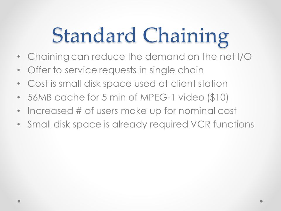 Standard Chaining Chaining can reduce the demand on the net I/O Offer to service requests in single chain Cost is small disk space used at client station 56MB cache for 5 min of MPEG-1 video ($10) Increased # of users make up for nominal cost Small disk space is already required VCR functions