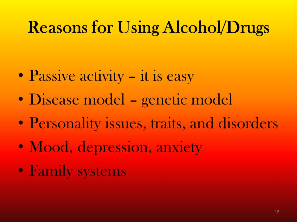 Reasons for Using Alcohol/Drugs Passive activity – it is easy Disease model – genetic model Personality issues, traits, and disorders Mood, depression, anxiety Family systems 18