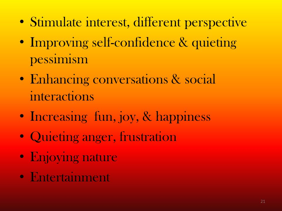 Stimulate interest, different perspective Improving self-confidence & quieting pessimism Enhancing conversations & social interactions Increasing fun, joy, & happiness Quieting anger, frustration Enjoying nature Entertainment 21