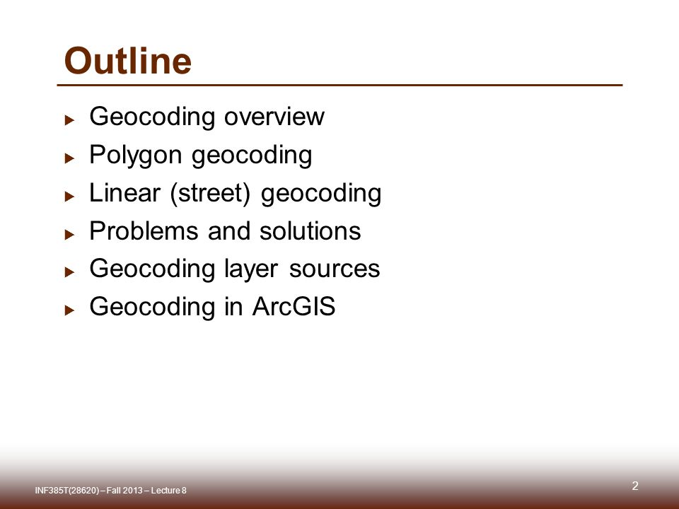 Outline  Geocoding overview  Polygon geocoding  Linear (street) geocoding  Problems and solutions  Geocoding layer sources  Geocoding in ArcGIS 2 INF385T(28620) – Fall 2013 – Lecture 8