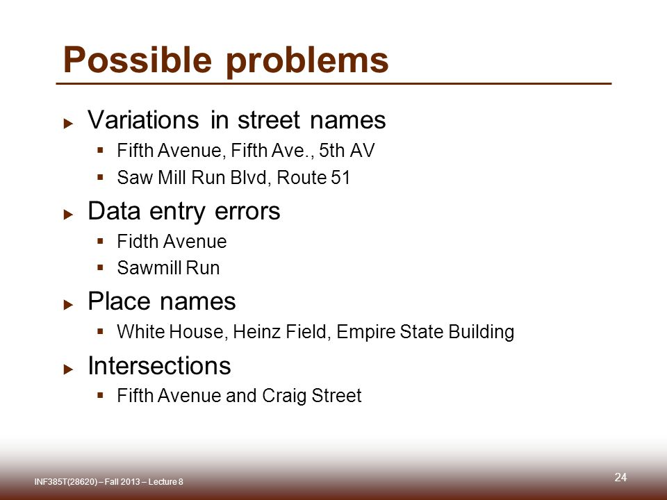 Possible problems  Variations in street names  Fifth Avenue, Fifth Ave., 5th AV  Saw Mill Run Blvd, Route 51  Data entry errors  Fidth Avenue  Sawmill Run  Place names  White House, Heinz Field, Empire State Building  Intersections  Fifth Avenue and Craig Street 24 INF385T(28620) – Fall 2013 – Lecture 8