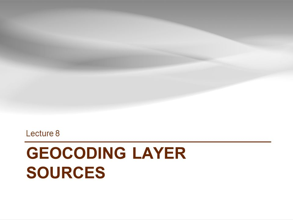 GEOCODING LAYER SOURCES Lecture 8