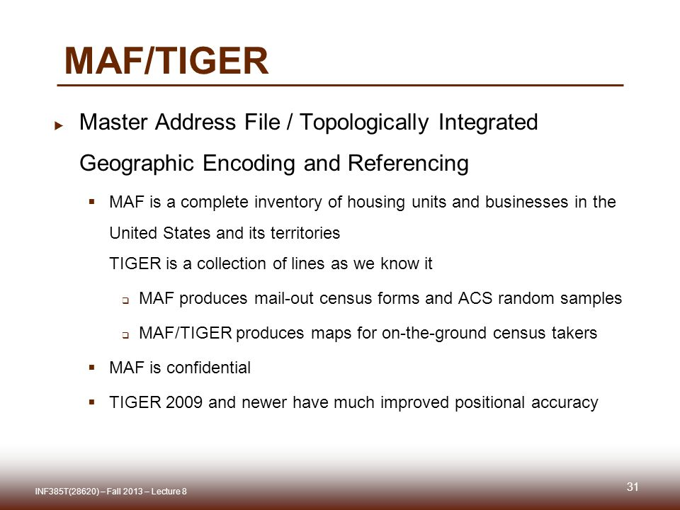 MAF/TIGER  Master Address File / Topologically Integrated Geographic Encoding and Referencing  MAF is a complete inventory of housing units and businesses in the United States and its territories TIGER is a collection of lines as we know it  MAF produces mail-out census forms and ACS random samples  MAF/TIGER produces maps for on-the-ground census takers  MAF is confidential  TIGER 2009 and newer have much improved positional accuracy INF385T(28620) – Fall 2013 – Lecture 8 31