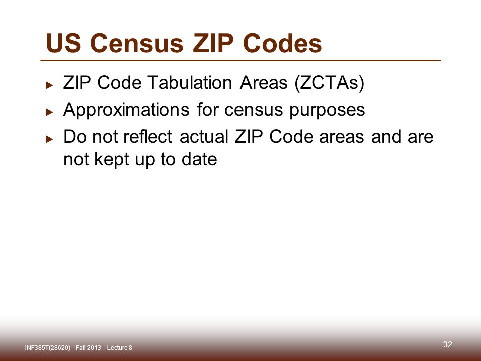 US Census ZIP Codes 32  ZIP Code Tabulation Areas (ZCTAs)  Approximations for census purposes  Do not reflect actual ZIP Code areas and are not kept up to date INF385T(28620) – Fall 2013 – Lecture 8