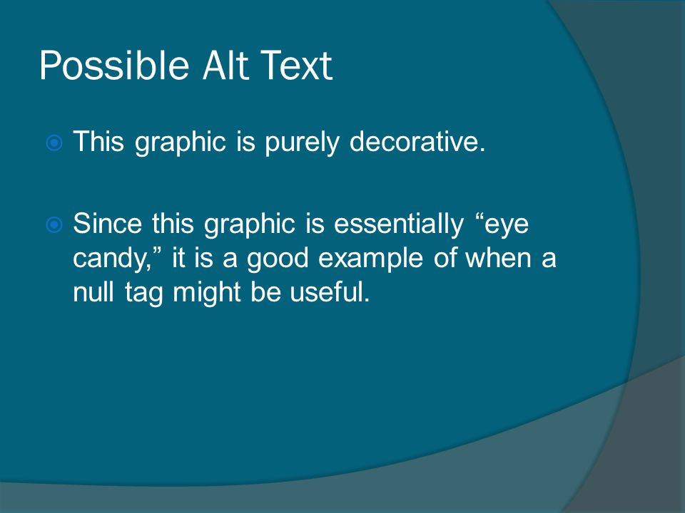 "Possible Alt Text  This graphic is purely decorative.  Since this graphic is essentially ""eye candy,"" it is a good example of when a null tag might"