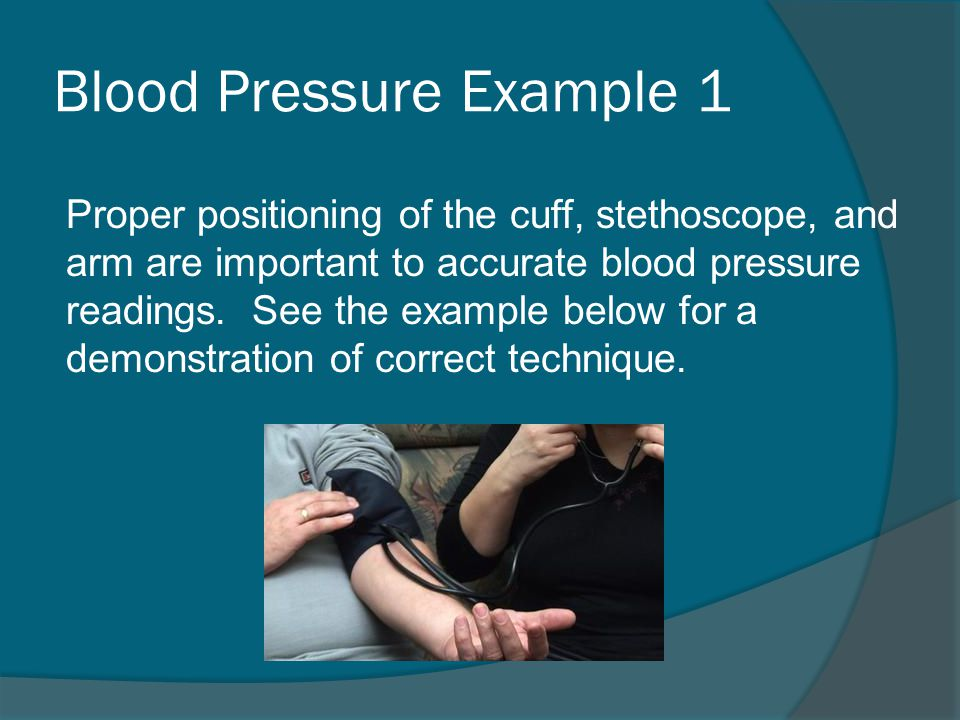 Blood Pressure Example 1 Proper positioning of the cuff, stethoscope, and arm are important to accurate blood pressure readings.