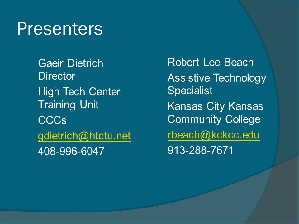 Presenters Gaeir Dietrich Director High Tech Center Training Unit CCCs gdietrich@htctu.net 408-996-6047 Robert Lee Beach Assistive Technology Specialist Kansas City Kansas Community College rbeach@kckcc.edu 913-288-7671