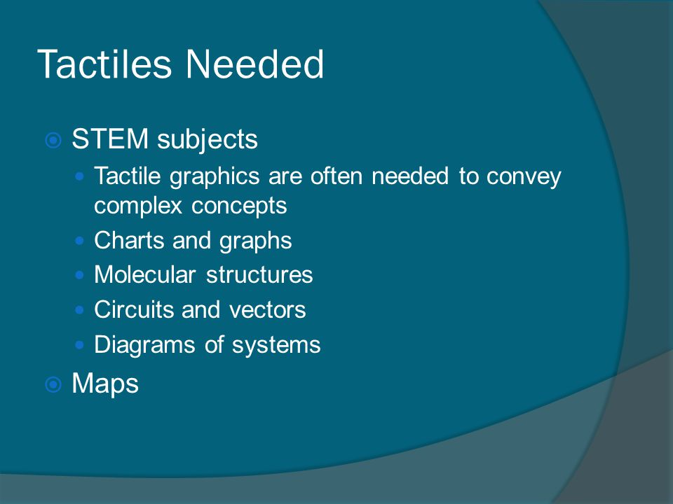 Tactiles Needed  STEM subjects Tactile graphics are often needed to convey complex concepts Charts and graphs Molecular structures Circuits and vectors Diagrams of systems  Maps