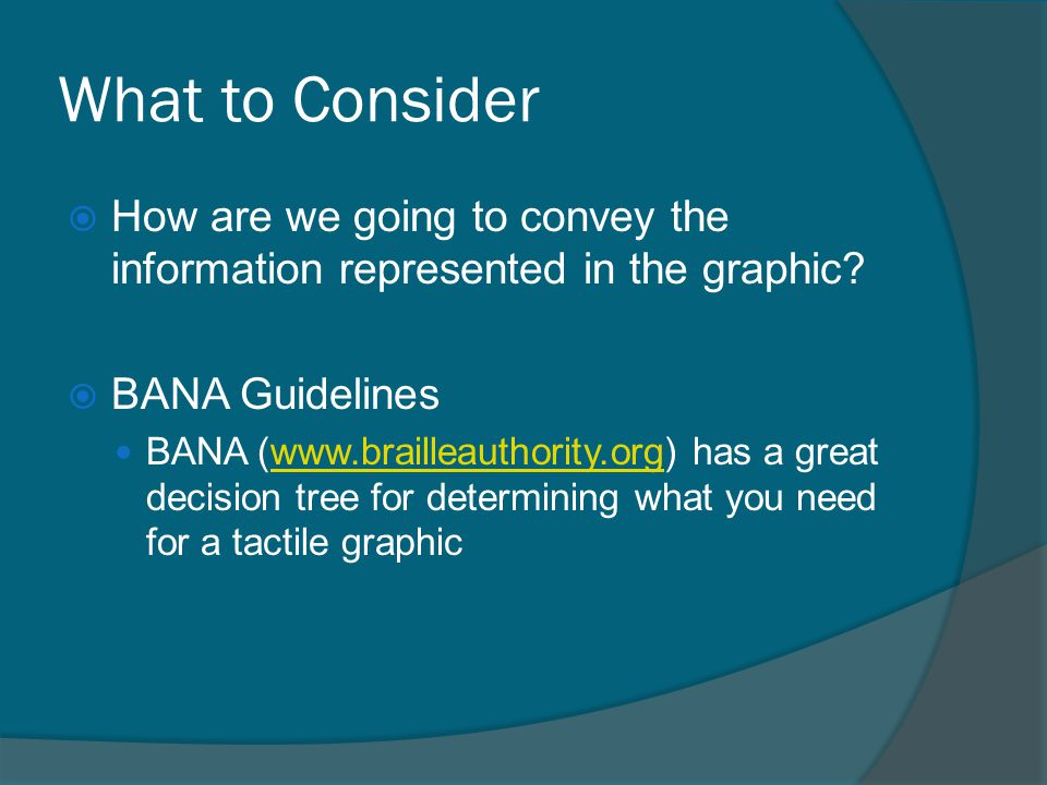 What to Consider  How are we going to convey the information represented in the graphic?  BANA Guidelines BANA (www.brailleauthority.org) has a grea