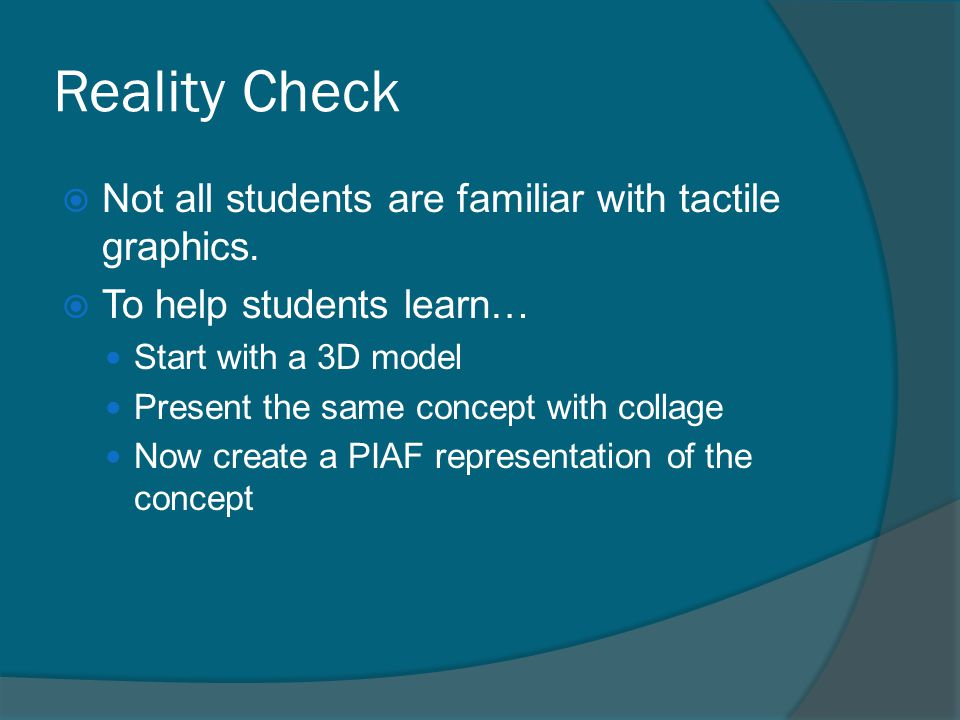 Reality Check  Not all students are familiar with tactile graphics.  To help students learn… Start with a 3D model Present the same concept with col