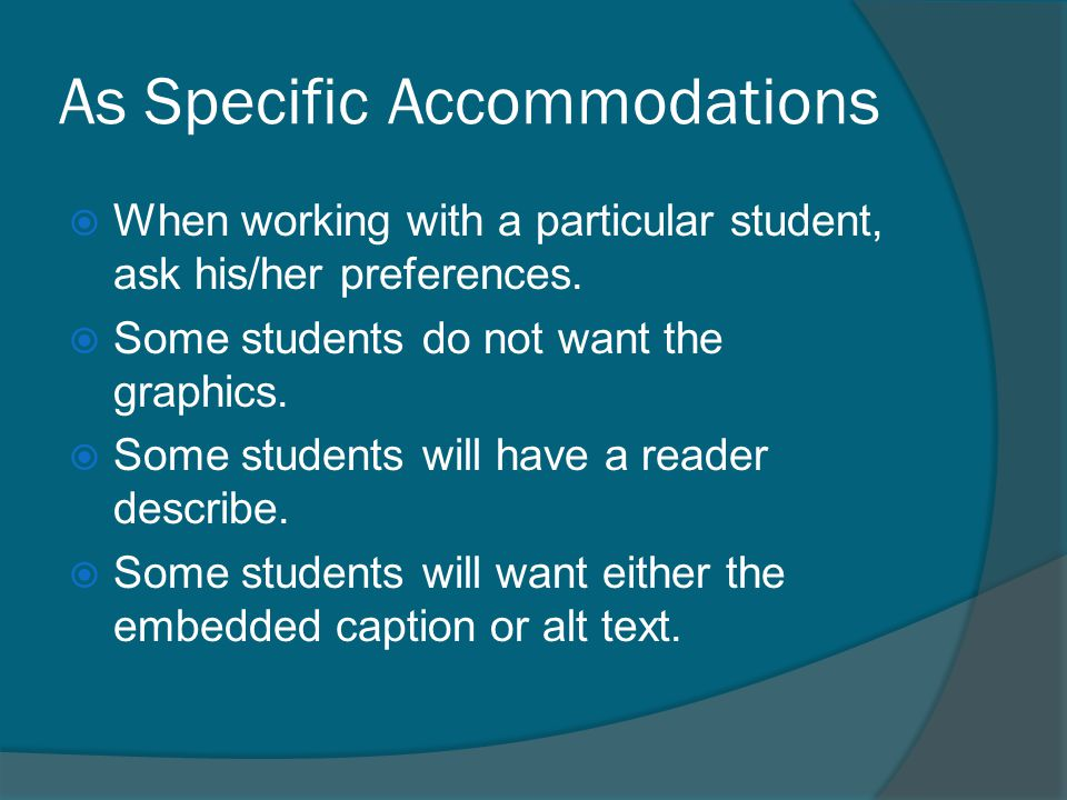 As Specific Accommodations  When working with a particular student, ask his/her preferences.  Some students do not want the graphics.  Some student