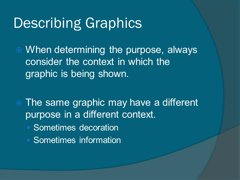 Describing Graphics  When determining the purpose, always consider the context in which the graphic is being shown.  The same graphic may have a dif