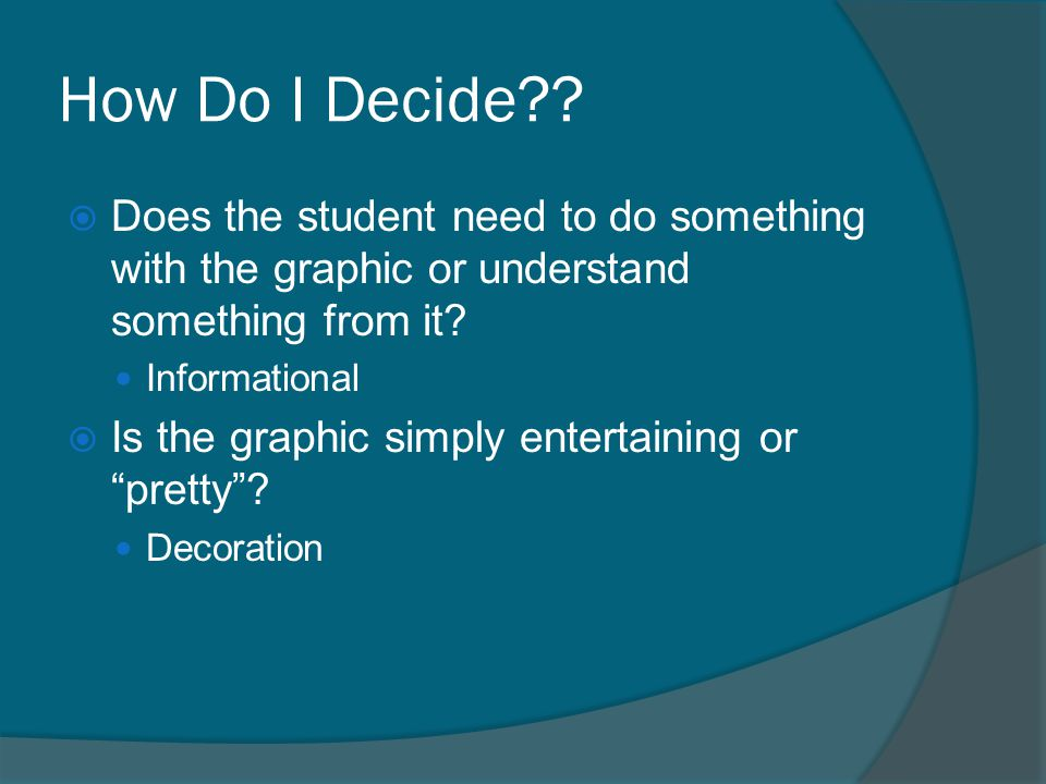 How Do I Decide??  Does the student need to do something with the graphic or understand something from it? Informational  Is the graphic simply ente