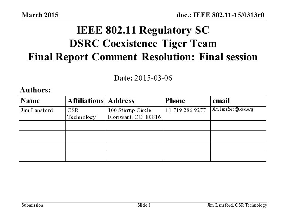 doc.: IEEE 802.11-15/0313r0 Submission March 2015 Jim Lansford, CSR TechnologySlide 1 IEEE 802.11 Regulatory SC DSRC Coexistence Tiger Team Final Report Comment Resolution: Final session Date: 2015-03-06 Authors: