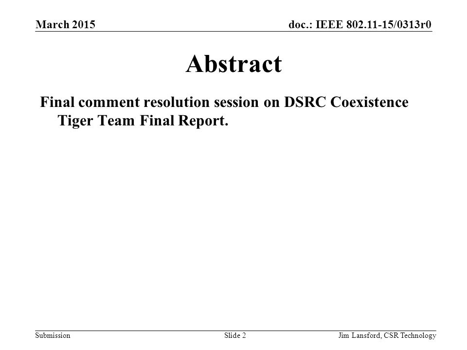 doc.: IEEE 802.11-15/0313r0 SubmissionJim Lansford, CSR Technology Abstract Final comment resolution session on DSRC Coexistence Tiger Team Final Report.