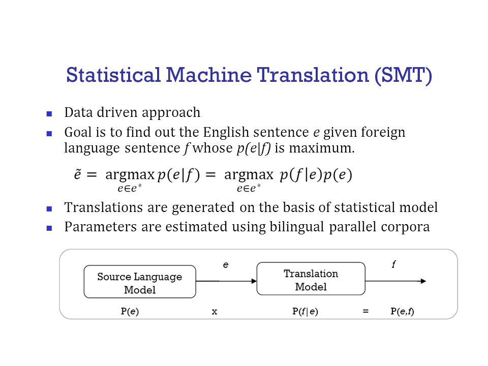 Statistical Machine Translation (SMT) Data driven approach Goal is to find out the English sentence e given foreign language sentence f whose p(e|f) is maximum.