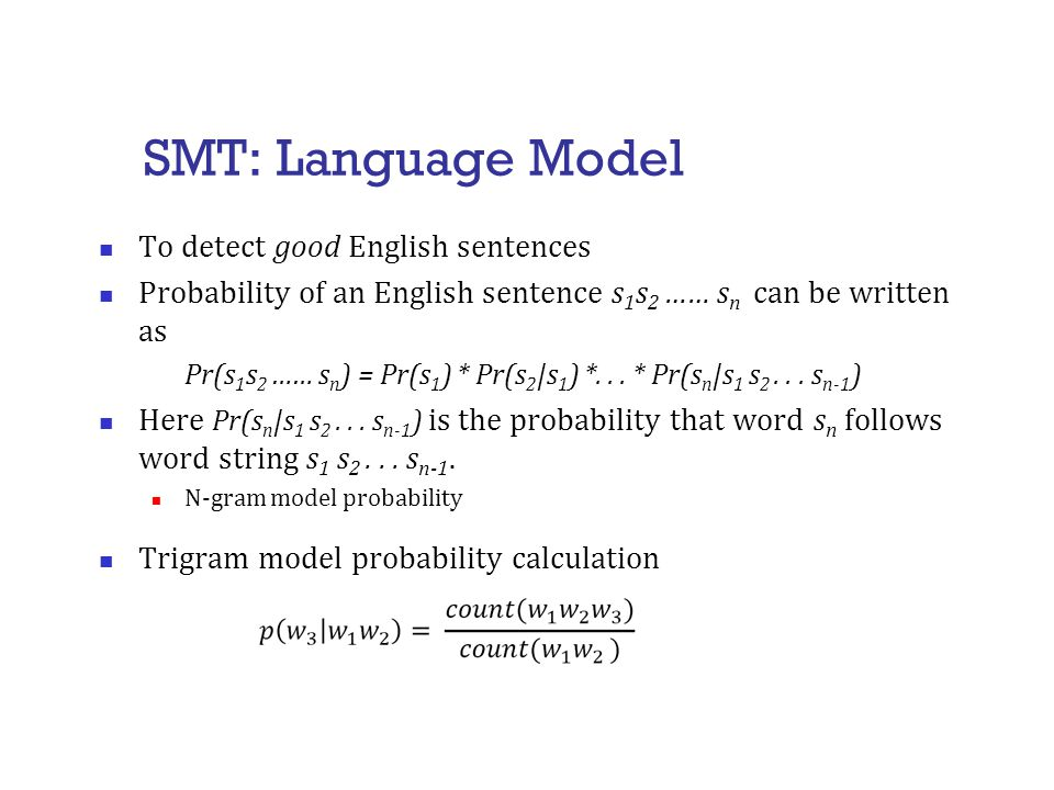 SMT: Language Model To detect good English sentences Probability of an English sentence s 1 s 2 …… s n can be written as Pr(s 1 s 2 …… s n ) = Pr(s 1 ) * Pr(s 2 |s 1 ) *...