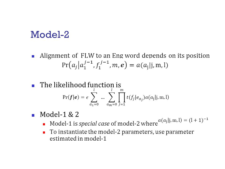 Model-2 Alignment of FLW to an Eng word depends on its position The likelihood function is Model-1 & 2 Model-1 is special case of model-2 where To instantiate the model-2 parameters, use parameter estimated in model-1