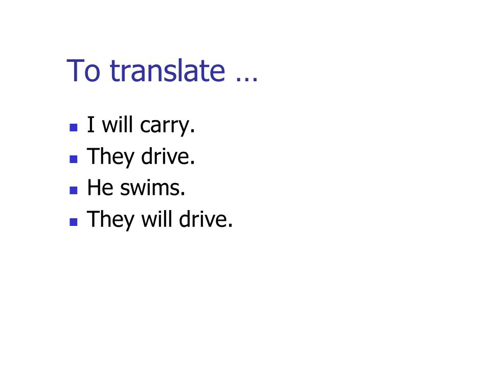 To translate … I will carry. They drive. He swims. They will drive.