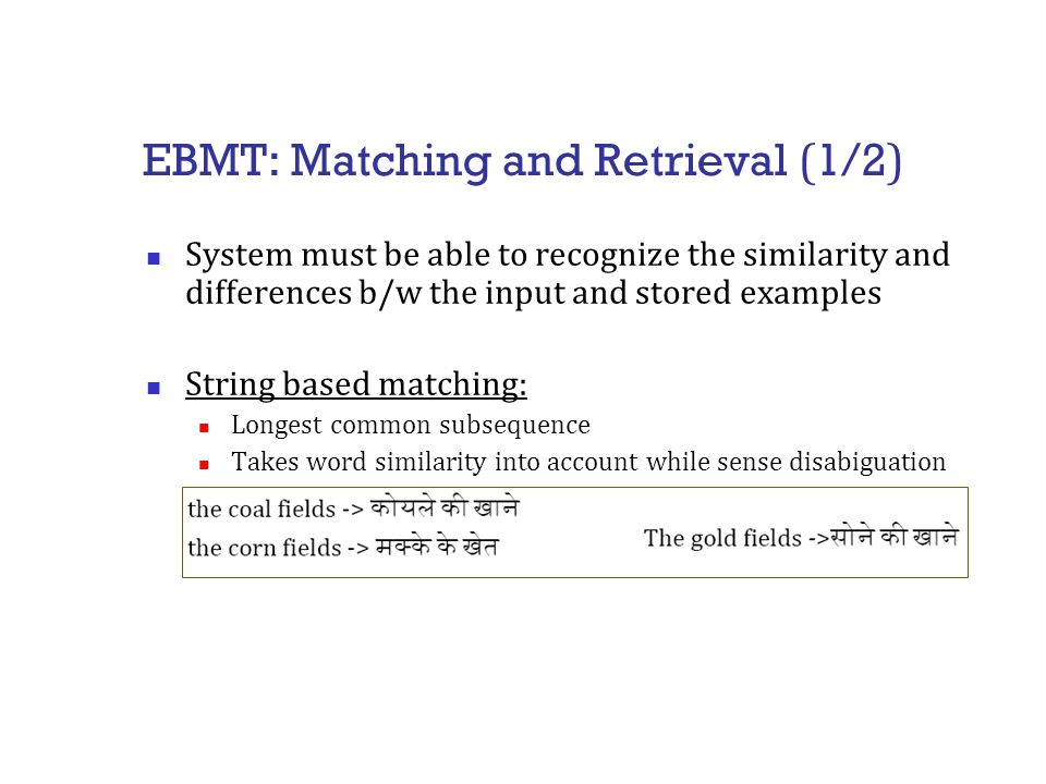 EBMT: Matching and Retrieval ( 1/2 ) System must be able to recognize the similarity and differences b/w the input and stored examples String based matching: Longest common subsequence Takes word similarity into account while sense disabiguation
