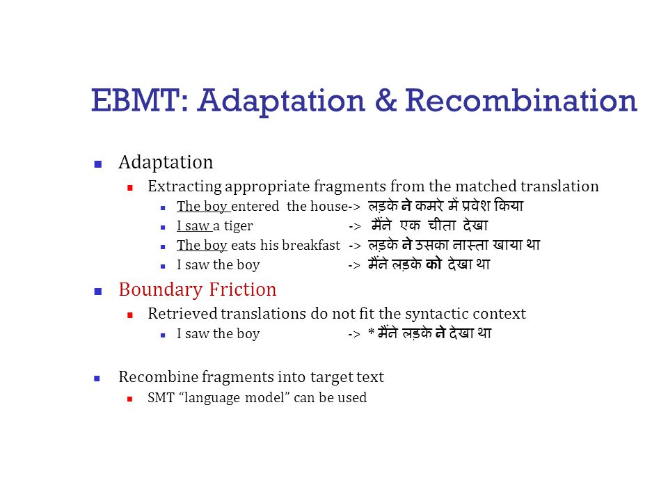 EBMT: Adaptation & Recombination Adaptation Extracting appropriate fragments from the matched translation The boy entered the house-> लड़के ने कमरे में प्रवेश किया I saw a tiger -> मैंने एक चीता देखा The boy eats his breakfast -> लड़के ने उसका नास्ता खाया था I saw the boy -> मैंने लड़के को देखा था Boundary Friction Retrieved translations do not fit the syntactic context I saw the boy -> * मैंने लड़के ने देखा था Recombine fragments into target text SMT language model can be used