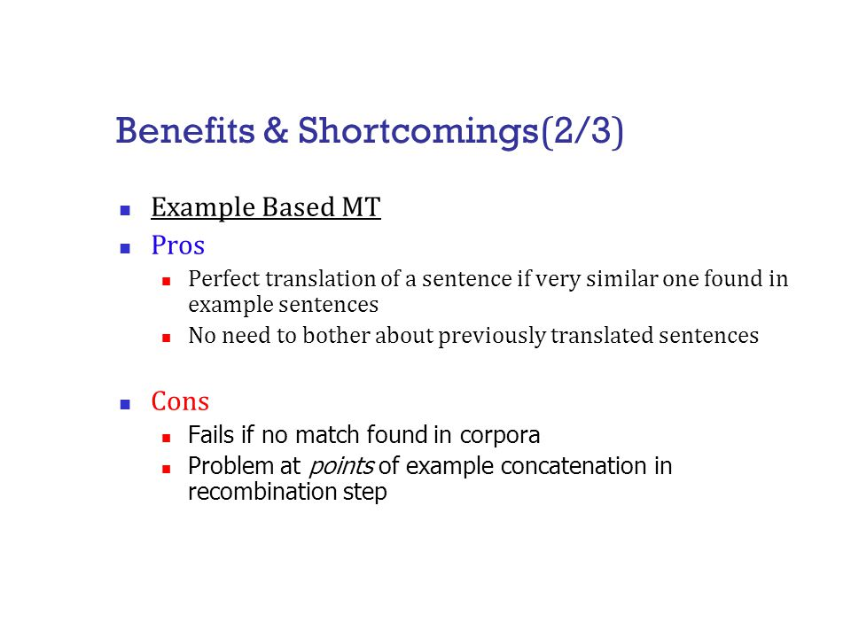 Benefits & Shortcomings ( 2/3 ) Example Based MT Pros Perfect translation of a sentence if very similar one found in example sentences No need to bother about previously translated sentences Cons Fails if no match found in corpora Problem at points of example concatenation in recombination step