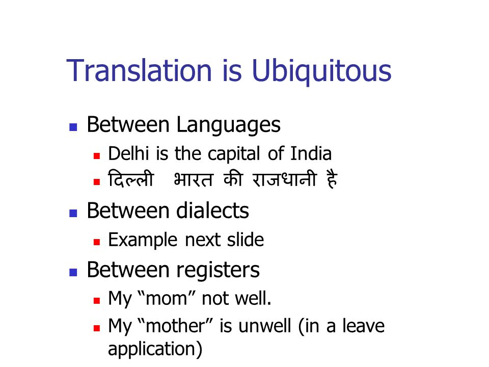 Translation is Ubiquitous Between Languages Delhi is the capital of India दिल्ली भारत की राजधानी है Between dialects Example next slide Between registers My mom not well.