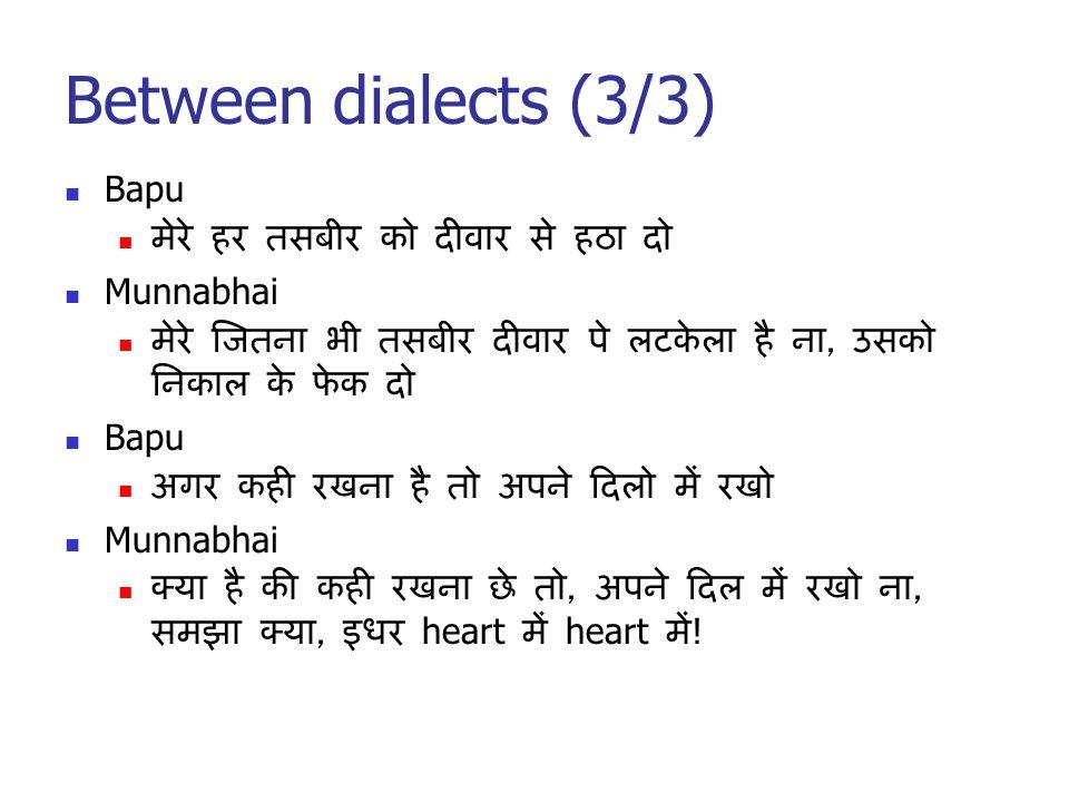 Between dialects (3/3) Bapu मेरे हर तसबीर को दीवार से हठा दो Munnabhai मेरे जितना भी तसबीर दीवार पे लटकेला है ना, उसको निकाल के फेक दो Bapu अगर कही रखना है तो अपने दिलो में रखो Munnabhai क्या है की कही रखना छे तो, अपने दिल में रखो ना, समझा क्या, इधर heart में heart में !