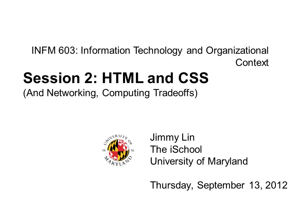 INFM 603: Information Technology and Organizational Context Jimmy Lin The iSchool University of Maryland Thursday, September 13, 2012 Session 2: HTML and CSS (And Networking, Computing Tradeoffs)