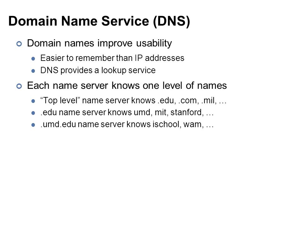 Domain Name Service (DNS) Domain names improve usability Easier to remember than IP addresses DNS provides a lookup service Each name server knows one level of names Top level name server knows.edu,.com,.mil, ….edu name server knows umd, mit, stanford, ….umd.edu name server knows ischool, wam, …