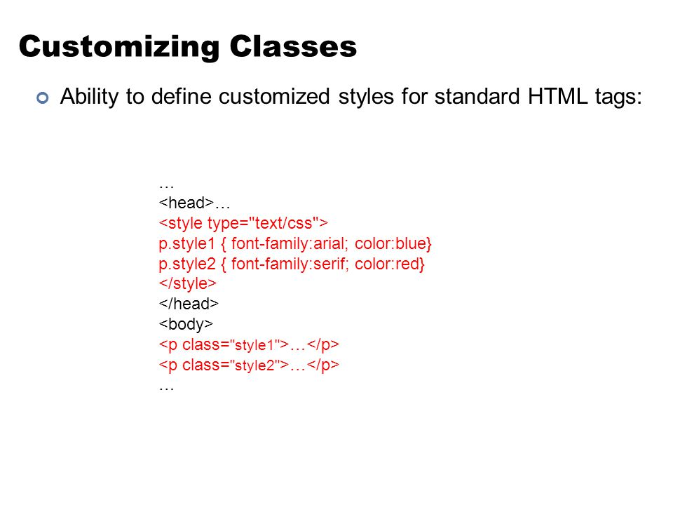 Customizing Classes Ability to define customized styles for standard HTML tags: … p.style1 { font-family:arial; color:blue} p.style2 { font-family:serif; color:red} …