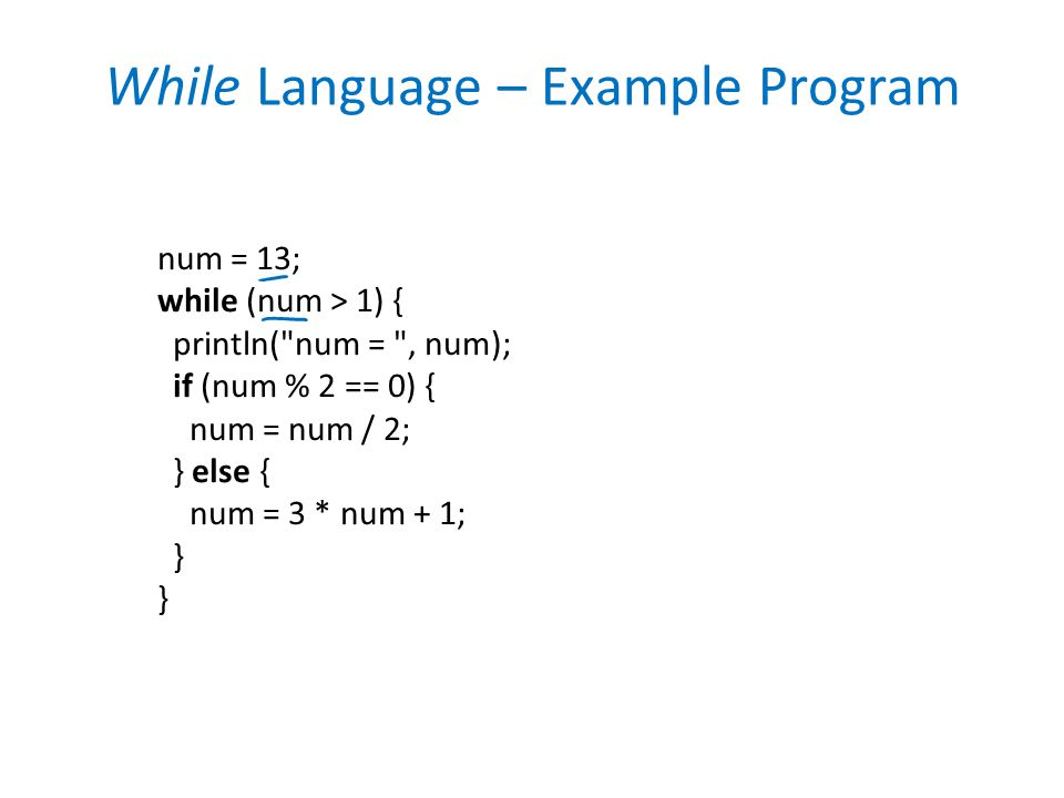 While Language – Example Program num = 13; while (num > 1) { println( num = , num); if (num % 2 == 0) { num = num / 2; } else { num = 3 * num + 1; } }