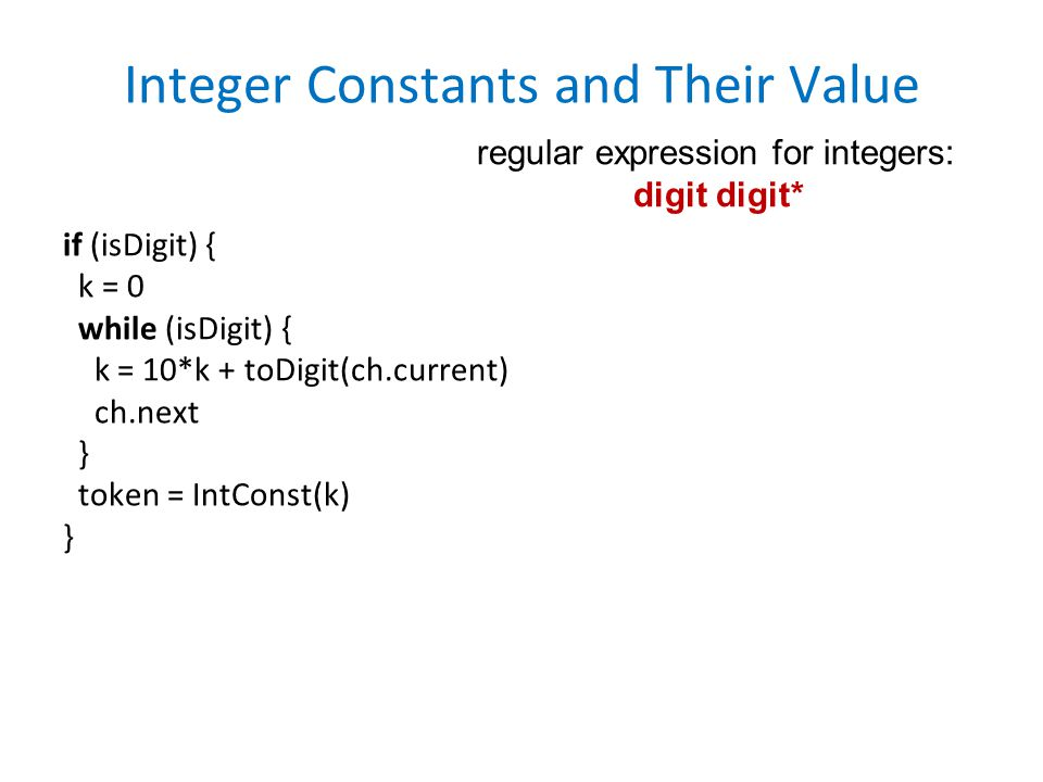 Integer Constants and Their Value if (isDigit) { k = 0 while (isDigit) { k = 10*k + toDigit(ch.current) ch.next } token = IntConst(k) } regular expression for integers: digit digit*